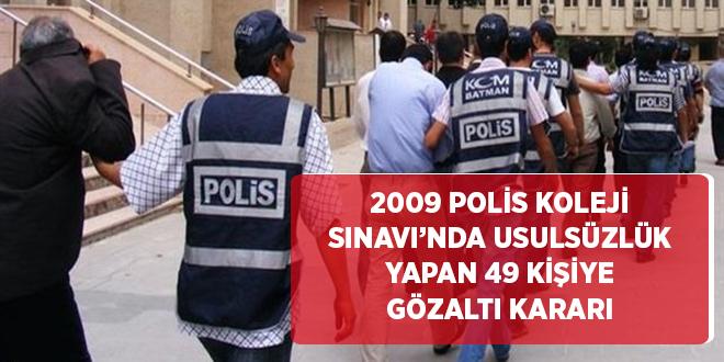 -2009 POLİS KOLEJİ SINAVI'NDA USULSÜZLÜK YAPAN 49 KİŞİYE GÖZALTI KARARI