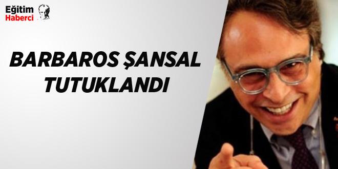 BARBAROS ŞANSAL TUTUKLANDI