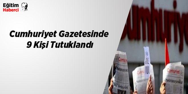 Cumhuriyet Gazetesinde 9 Kişi Tutuklandı