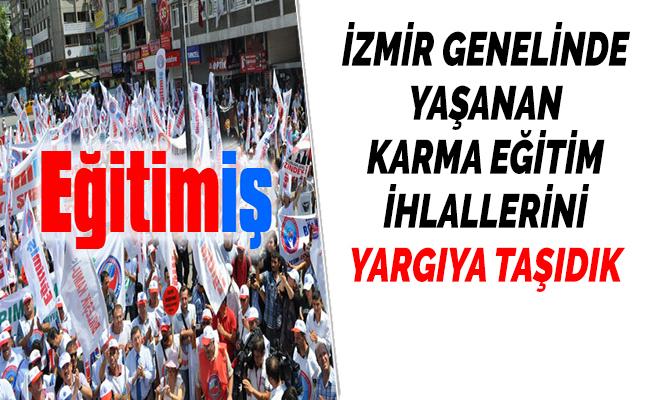 EĞİTİM-İŞ: ''İZMİR GENELİNDE YAŞANAN KARMA EĞİTİM İHLALLERİNİ YARGIYA TAŞIDIK''
