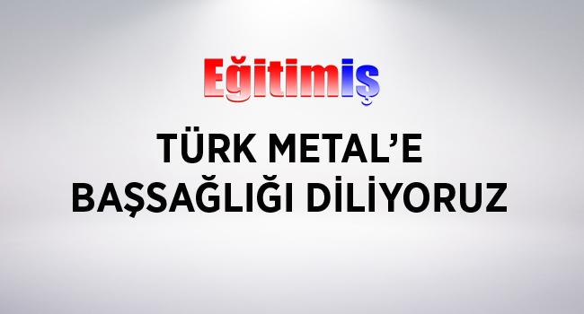 Eğitim İş Türk Metal Sendikasına Başsağlığı diledi