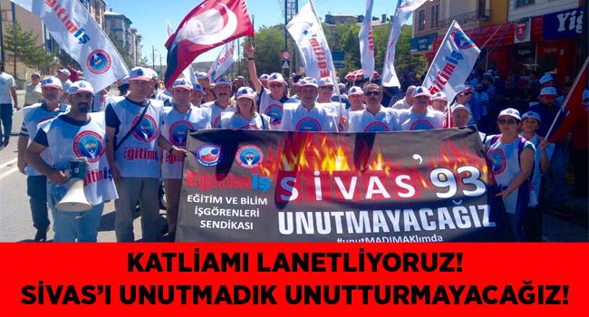 EĞİTİM İŞ:KATLİAMI LANETLİYORUZ! SİVAS'I UNUTMADIK UNUTTURMAYACAĞIZ!