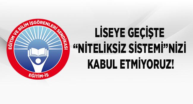 """EĞİTİM İŞ:LİSEYE GEÇİŞTE """"NİTELİKSİZ SİSTEMİ""""NİZİ KABUL ETMİYORUZ!"""