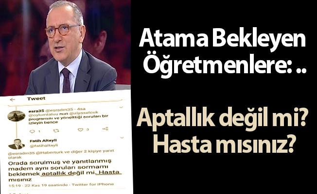 Fatih Altaylı'dan Atama Bekleyen Öğretmenlere: ...Aptallık değil mi? Hasta mısınız?