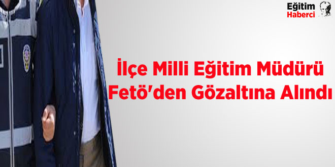 İlçe Milli Eğitim Müdürü Fetö'den Gözaltına Alındı