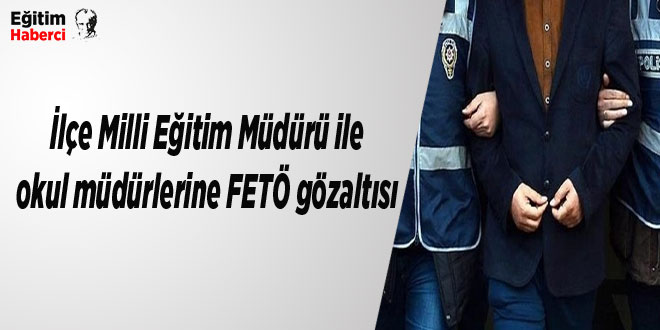 İlçe Milli Eğitim Müdürü ile okul müdürlerine FETÖ gözaltısı