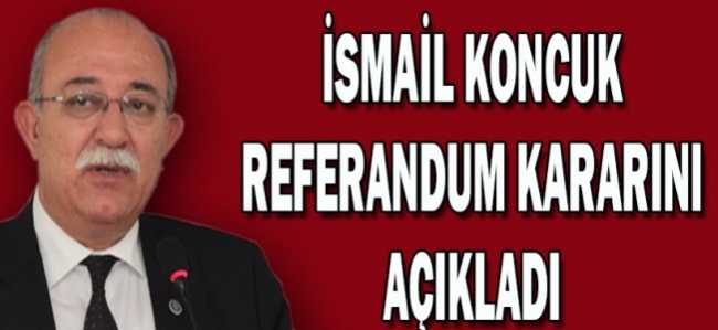 İSMAİL KONCUK REFERANDUM KARARINI AÇIKLADI