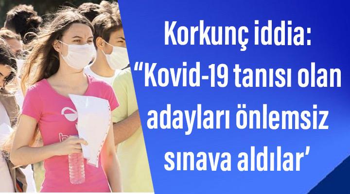 Korkunç iddia: 'Kovid-19 tanısı olan adayları önlemsiz sınava aldılar'