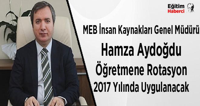MEB İnsan Kaynakları Genel Müdürü Hamza Aydoğdu:Öğretmene Rotasyon 2017 Yılında Uygulanacak