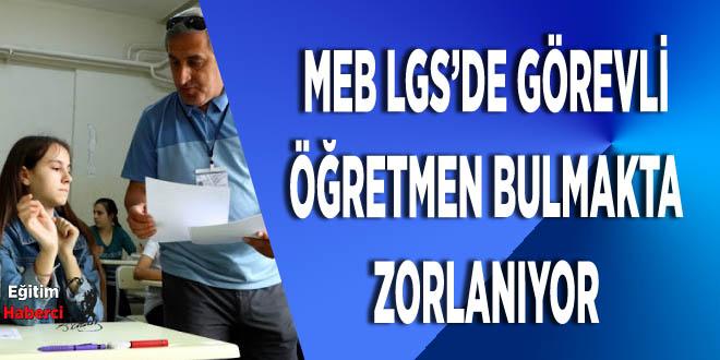 MEB LGS'DE GÖREVLİ ÖĞRETMEN BULMAKTA ZORLANIYOR