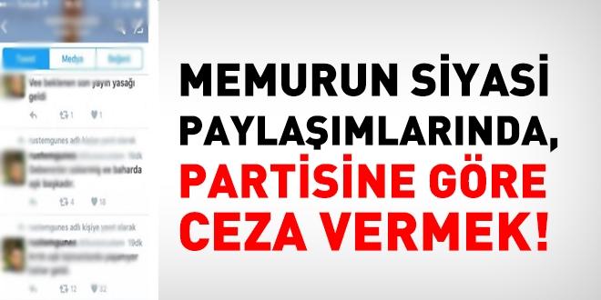 Memurun siyasi paylaşımlarında, partisine göre ceza vermek!