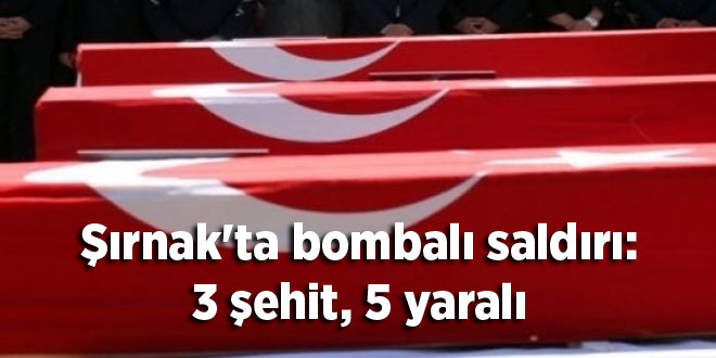 Şırnak'ta bombalı saldırı: 3 şehit, 5 yaralı