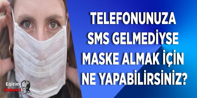 TELEFONUNUZA  SMS GELMEDİYSE  MASKE ALMAK İÇİN  NE YAPABİLİRSİNİZ?