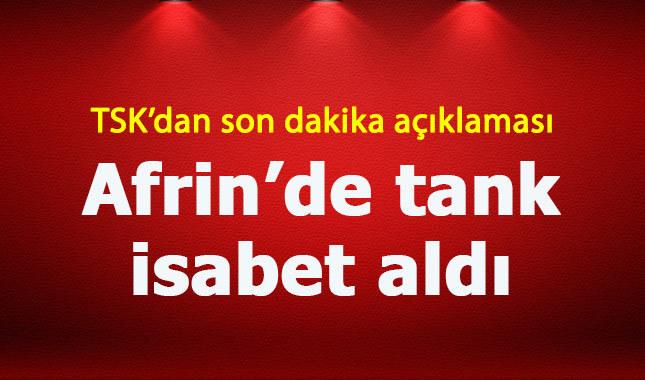 -TSK: AFRİN'DE TANK İSABET ALDI, PERSONEL ZAYİATI BULUNMAMAKTA