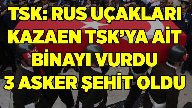 TSK: RUS UÇAKLARI KAZAEN TSK'YA AİT BİNAYI VURDU 3 ASKER ŞEHİT OLDU