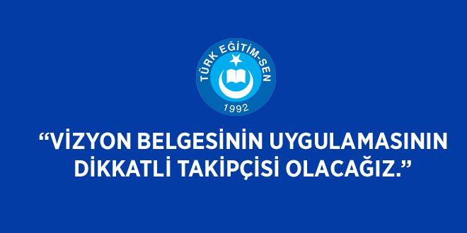 """TÜRK EĞİTİM SEN:""""VİZYON BELGESİNİN UYGULAMASININ DİKKATLİ TAKİPÇİSİ OLACAĞIZ."""""""