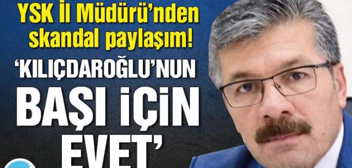 YSK İl Müdürü'nden skandal paylaşım: 'Kılıçdaroğlu'nun başı için evet'