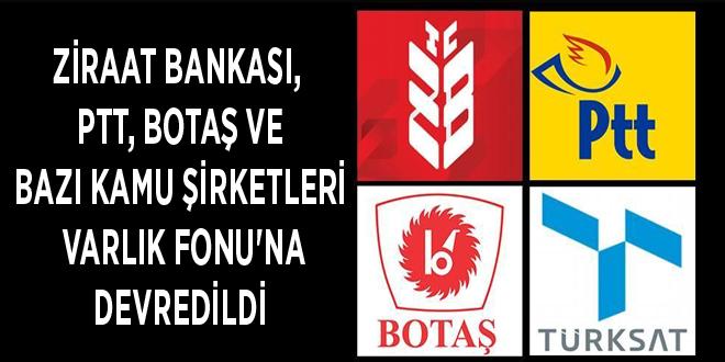 Ziraat Bankası, PTT, BOTAŞ ve bazı kamu şirketleri Varlık Fonu'na devredildi