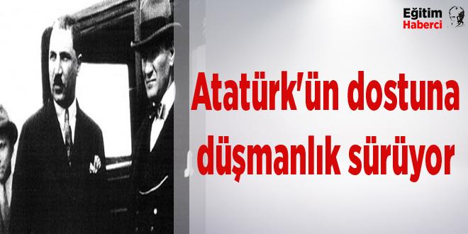 Atatürk'ün dostuna düşmanlık sürüyor