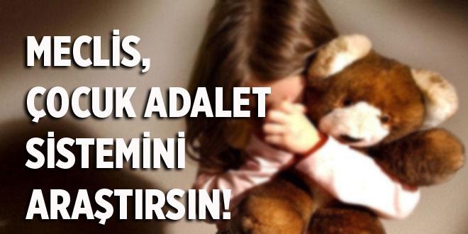 MECLİS, ÇOCUK ADALET SİSTEMİNİ ARAŞTIRSIN!