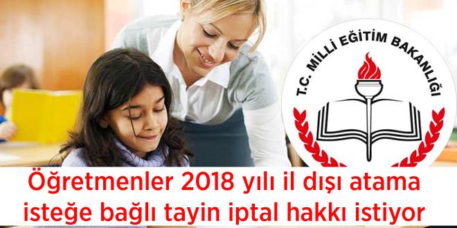 Öğretmenler 2018 yılı il dışı atama isteğe bağlı tayin iptal hakkı istiyor