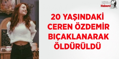 20 yaşındaki Ceren Özdemir bıçaklanarak öldürüldü
