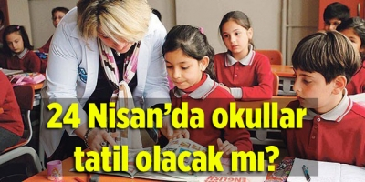 24 Nisan'da okullar tatil olacak mı?