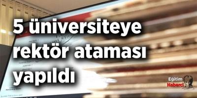 5 üniversiteye rektör ataması yapıldı