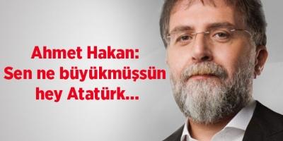 Ahmet Hakan: Sen ne büyükmüşsün hey Atatürk...