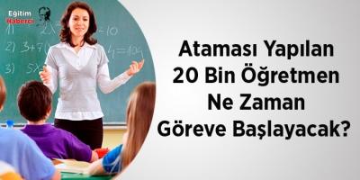 Ataması Yapılan 20 Bin Öğretmen Ne Zaman Göreve Başlayacak?