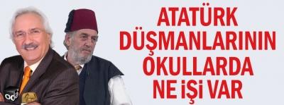 Atatürk düşmanlarının okullarda ne işi var