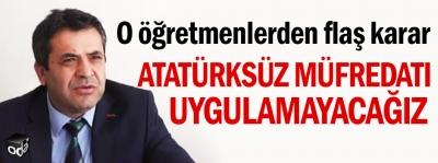 Atatürksüz müfredatı uygulamayacağız
