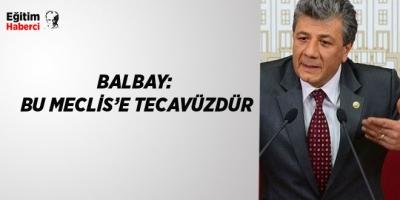 -BALBAY: BU MECLİS'E TECAVÜZDÜR