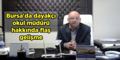 Bursa'da dayakçı okul müdürü hakkında flaş gelişme