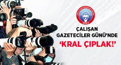 ÇALIŞAN GAZETECİLER GÜNÜ'NDE 'KRAL ÇIPLAK!'