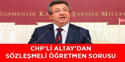 -CHP'Lİ ALTAY'DAN SÖZLEŞMELİ ÖĞRETMEN SORUSU