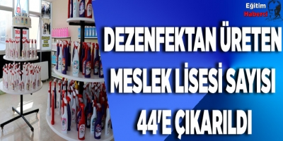 DEZENFEKTAN ÜRETEN MESLEK LİSESİ SAYISI 44'E ÇIKARILDI