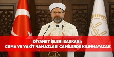 Diyanet İşleri Başkanı: Cuma ve vakit namazları camilerde kılınmayacak