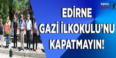 EDİRNE GAZİ İLKOKULU'NU KAPATMAYIN!