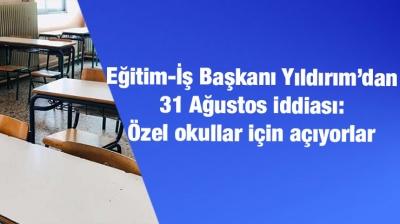 Eğitim-İş Başkanı Yıldırım'dan 31 Ağustos iddiası: Özel okullar için açıyorlar