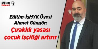 Eğitim-İş MYK Üyesi Ahmet Güngör: Çıraklık yasası çocuk işçiliği artırır