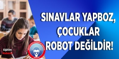 EĞİTİM İŞ:SINAVLAR YAPBOZ, ÇOCUKLAR ROBOT DEĞİLDİR!