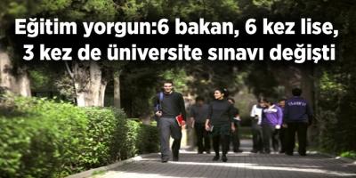 Eğitim yorgun: 6 bakan, 6 kez lise, 3 kez de üniversite sınavı değişti