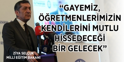 """""""GAYEMİZ, ÖĞRETMENLERİMİZİN KENDİLERİNİ MUTLU HİSSEDECEĞİ BİR GELECEK"""""""