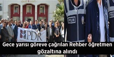 Gece yarısı göreve çağrılan Rehber öğretmen gözaltına alındı