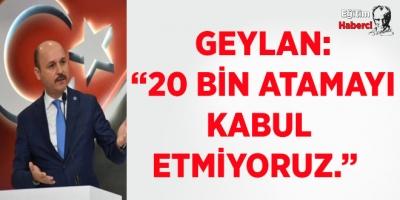 """GEYLAN: """"20 BİN ATAMAYI KABUL ETMİYORUZ."""""""