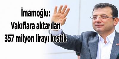 İmamoğlu: Vakıflara aktarılan 357 milyon lirayı kestik