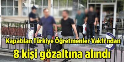 Kapatılan Türkiye Öğretmenler Vakfı'ndan 8 kişi gözaltına alındı