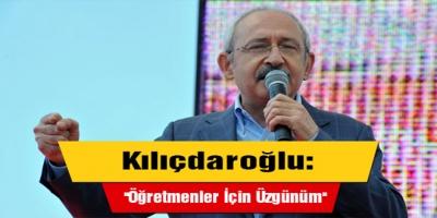 Kılıçdaroğlu: ''Öğretmenler İçin Üzgünüm''