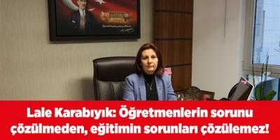 Lale Karabıyık: Öğretmenlerin sorunu çözülmeden, eğitimin sorunları çözülemez!